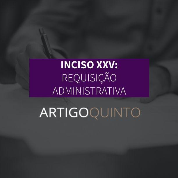 Inciso XXV: Requisição Administrativa - Artigo 5º