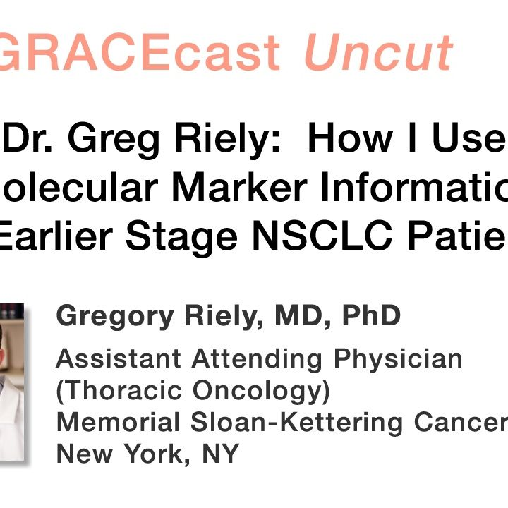 Dr. Greg Riely: How I Use Molecular Marker Information in Earlier Stage NSCLC Patients
