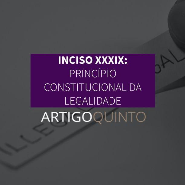 Inciso XXXIX: Princípio Constitucional da Legalidade - Artigo 5º