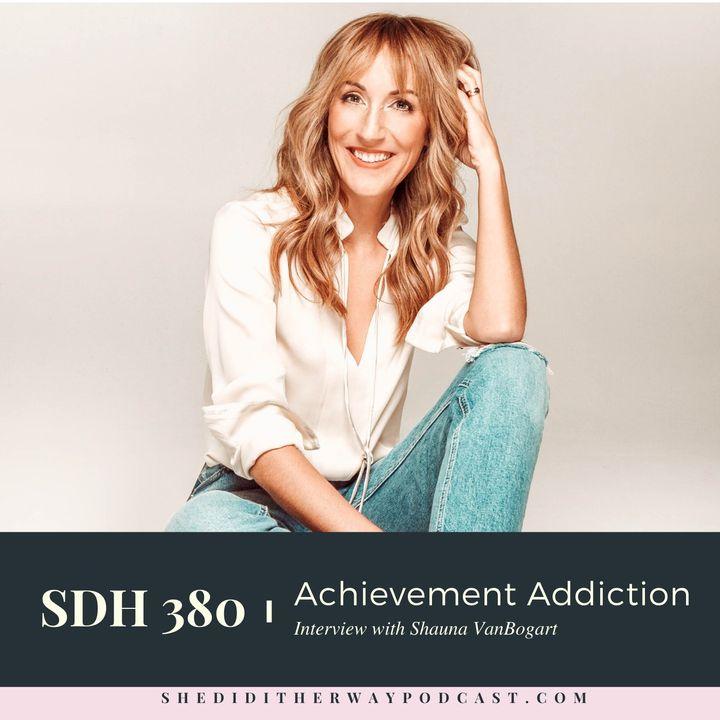 SDH 380: Achievement Addiction With Shauna VanBogart