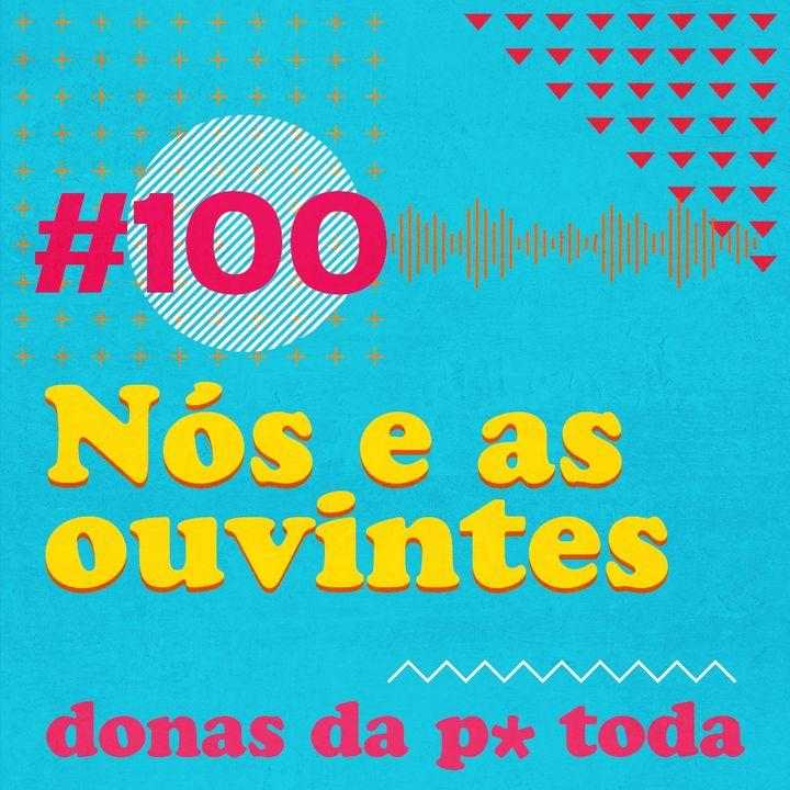 #100 - Nós e as ouvintes: episódios favoritos, histórias e conexões