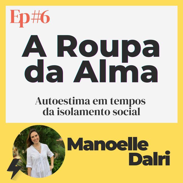 #6 - A Roupa da Alma | Convidada: Manoelle Dalri