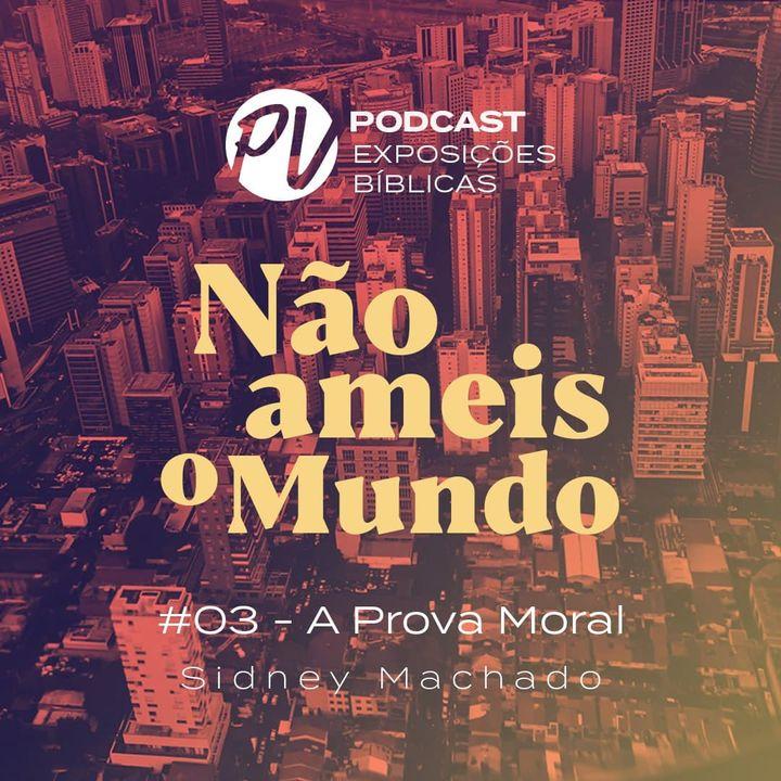 Não ameis o mundo - Sidney Machado - Parte 03  - A prova Moral