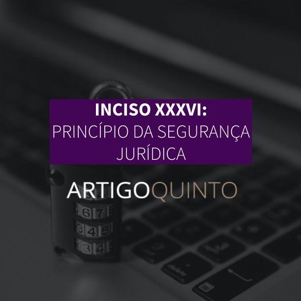 Inciso XXXVI: Princípio da Segurança Jurídica - Artigo 5º