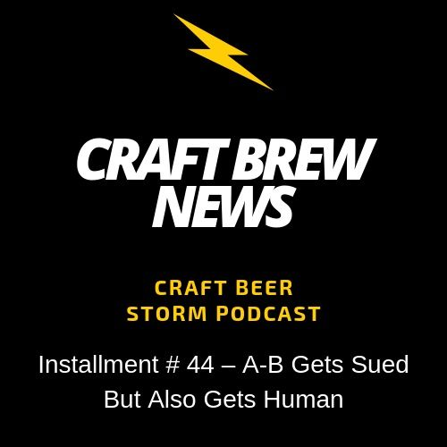 Craft Brew News  #44 -  A-B Gets Sued But Also Gets Human