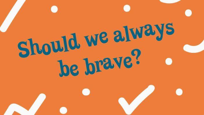 Should we always be brave?