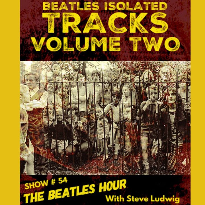 Beatles Hour With Steve Ludwig # 54 - ISOLATED TRACKS VOL. 2