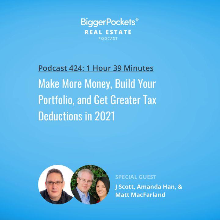 424: Make More Money, Build Your Portfolio, and Get Greater Tax Deductions in 2021 with J Scott, Amanda Han, & Matt MacFarland