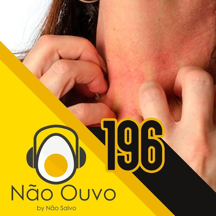 Não Ouvo #196 - Mais alergia, meu povo!!!