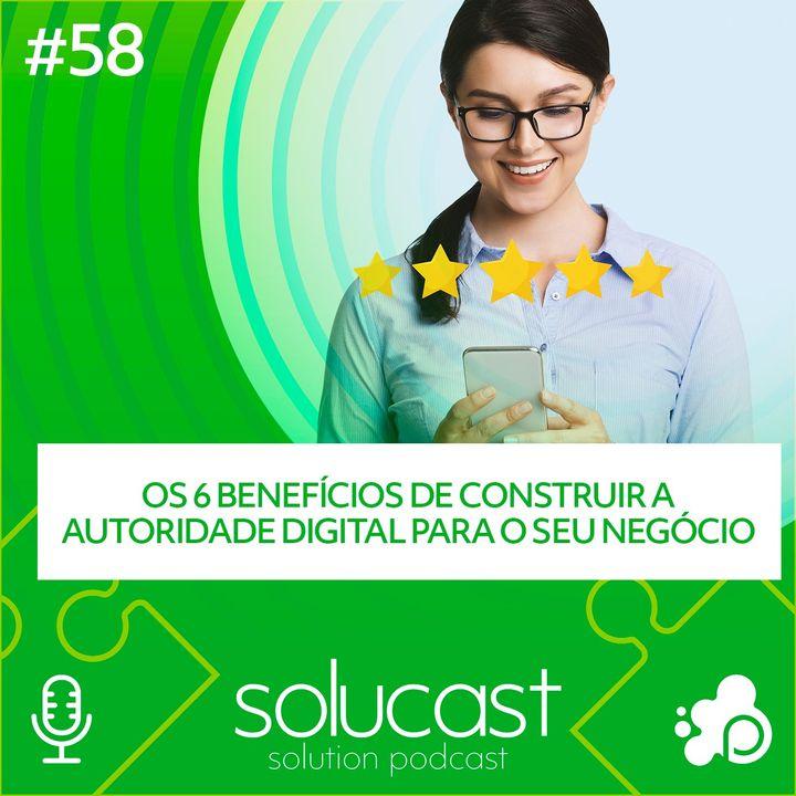 #58 - Os 6 benefícios de construir a Autoridade Digital para o seu negócio