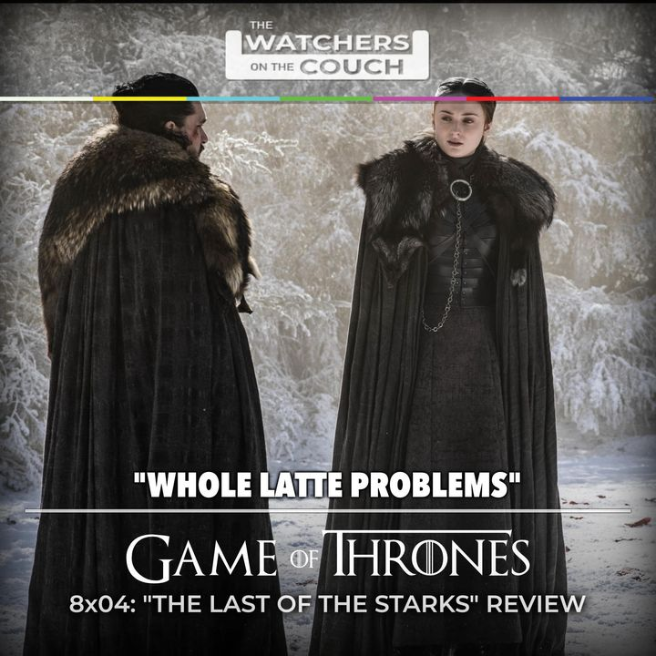 8x04: The Last of the Starks (Whole Latte Problems)