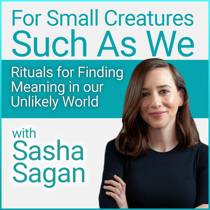 For Small Creatures Such As We: Rituals for Finding Meaning in our Unlikely World (with Sasha Sagan)