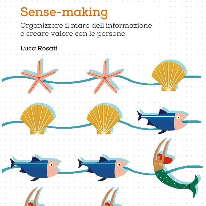 """""""Sense-making. Organizzare il mare dell'informazione e creare valore con le persone"""" di Luca Rosati"""