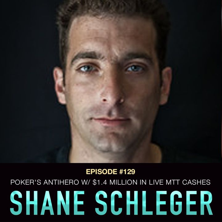 #129 Shane Schleger: Poker's Antihero w/ $1.4 Million in Live MTT Cashes