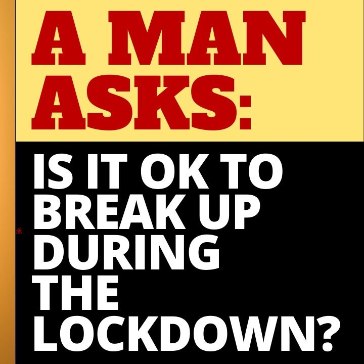 IS IT OK TO BREAK UP A RELATIONSHIP DURING LOCKDOWN? YES, AND IT'S HILARIOUS!