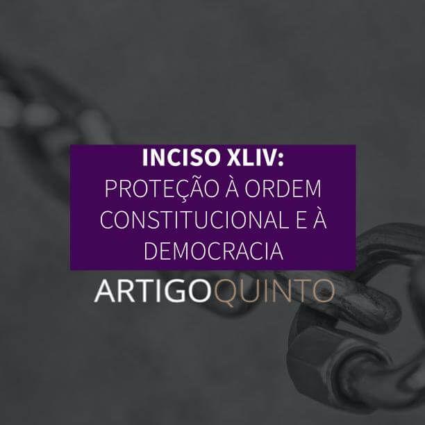 Inciso XLIV: Proteção à Ordem Constitucional e Democracia - Artigo 5º
