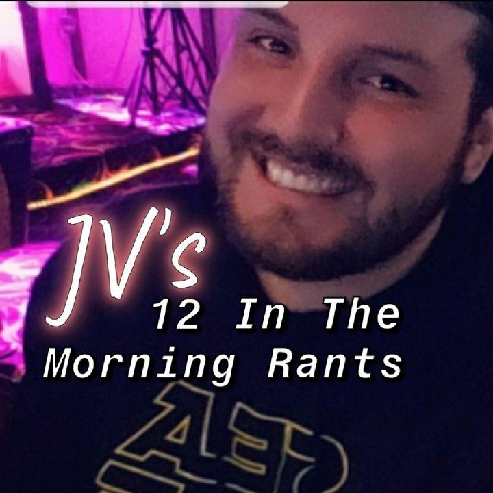 JV's 12 In The Morning Rants