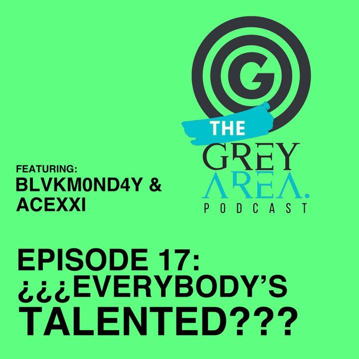 "GreyArea PodCast Episode 17: ""¿¿¿Ev3rybody's Tal3nt3d???"""