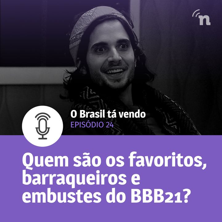 #24 - Quem são os protagonistas, barraqueiros e embustes do BBB21?