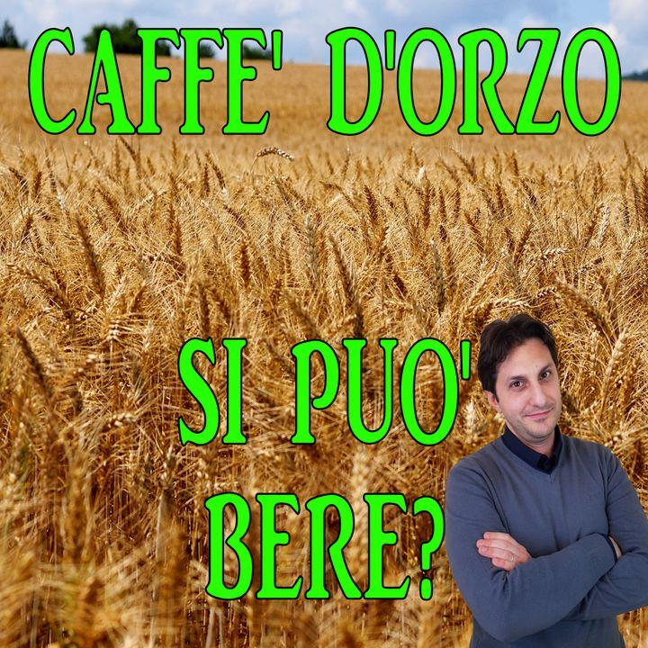 Episodio 104 - POSSO BERE IL CAFFE' D'ORZO? - Benefici e lati negativi di questa bevanda