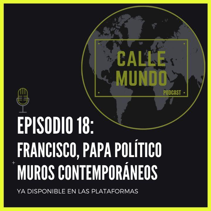 Episodio 18: Francisco, Papa político + Muros contemporáneos