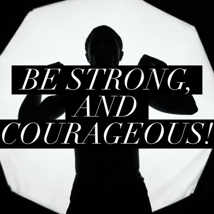 Episode 49 - Be strong and Courageous!
