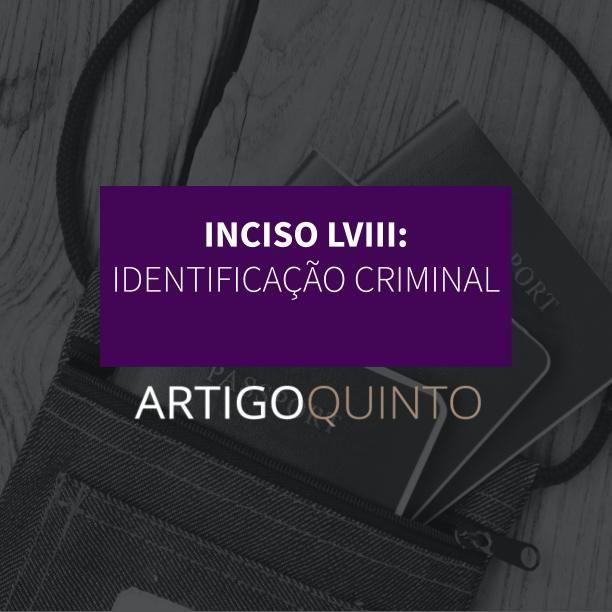 Inciso LVIII - Identificação criminal e civil do processo