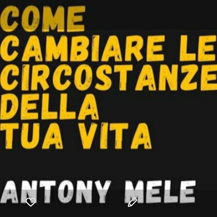 Come Cambiare le Circostanze della Tua Vita - Antony Mele