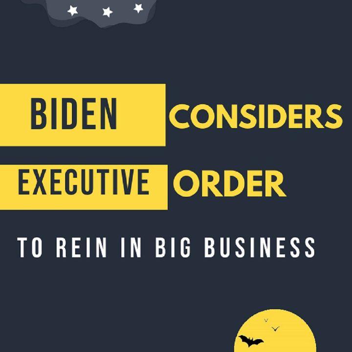 Biden Considers Executive Order to Rein in Big Business