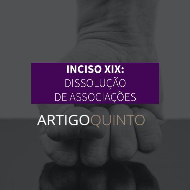 Inciso XIX: Dissolução de Associações - Artigo 5º