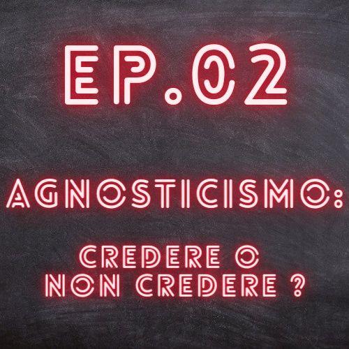 EP.02 - Agnosticismo: Credere o Non Credere?