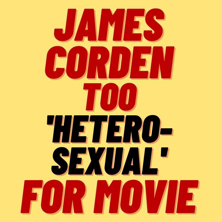 JAMES CORDEN TOO 'HETEROSEXUAL' TO PLAY GAY MAN IN FILM