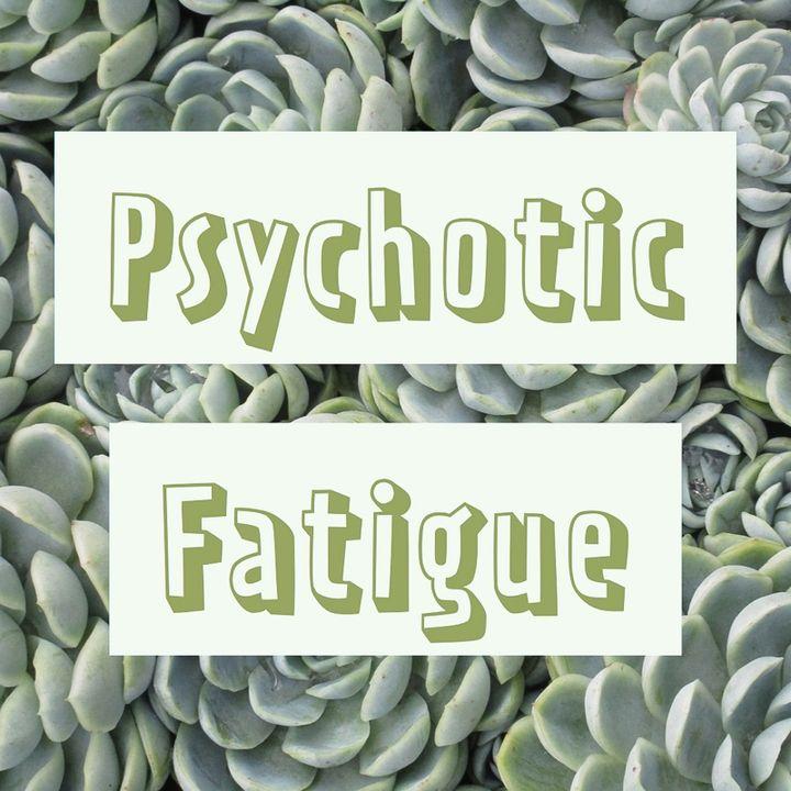 Psychotic Fatigue