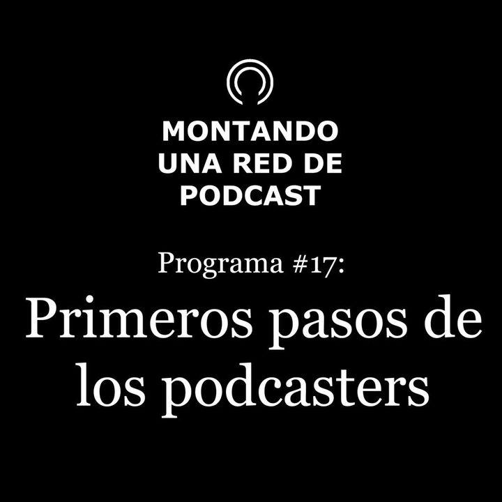 Primeros pasos de los podcasters en nuestra red | Montando una red de Podcast #17
