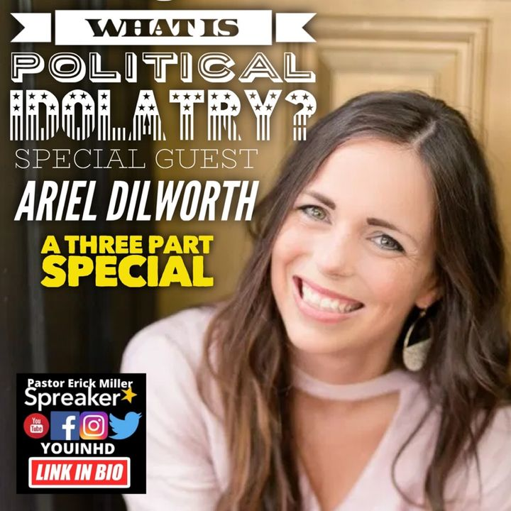 Ep.188 Ariel Dilworth Guest Speaker: What is Political Idolatry Part 1
