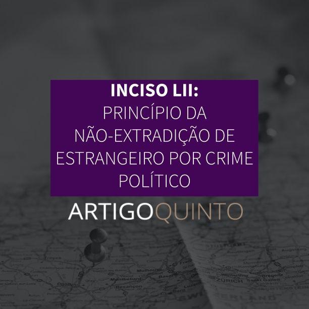 Inciso LII: Princípio de não-extradição de estrangeiros por crime político - Artigo 5º