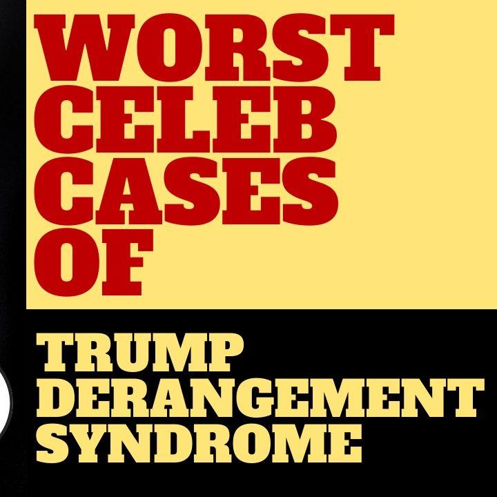 WORST CASES OF CELEBRITY TRUMP DERANGEMENT SYNDROME