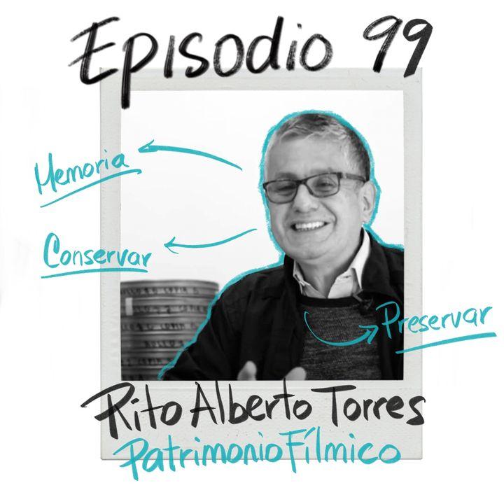 EP99: Nuestro patrimonio fílmico con Rito Alberto Torres