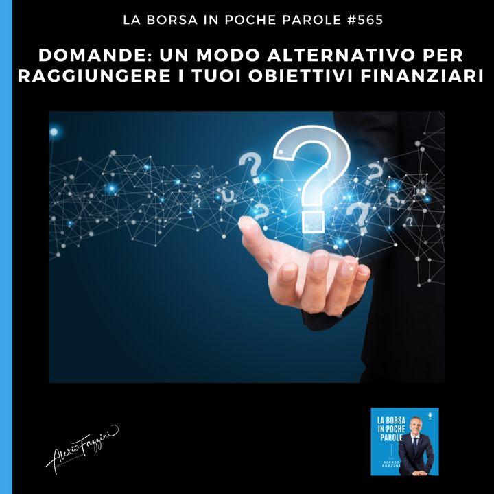 #565 La Borsa in poche parole - Domande: un modo alternativo per raggiungere i tuoi obiettivi finanziari