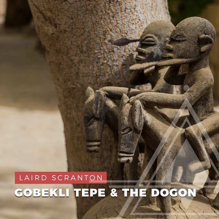 S01E01 - Laird Scranton // Gobekli Tepe and the Dogon Tribe of Africa