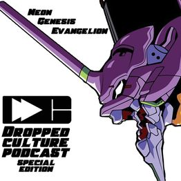 Dropped Culture Podcast Special Edition: Neon Genesis Evangelion Episode You (Can) Listen To More