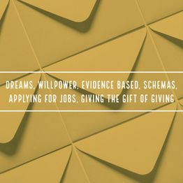 Dreams, Willpower, Evidence Based, Schemas, Applying for Jobs, Giving the Gift of Giving