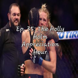 Ep. 35: The Holly Holm Appreciation Hour